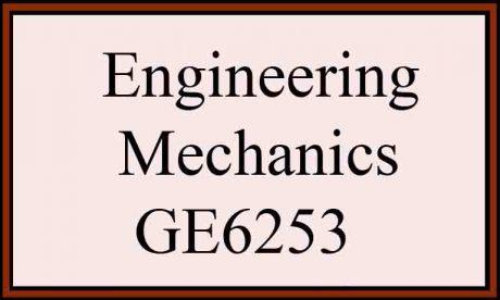 Syllabus & Notes GE6253 Engineering Mechanics Reg 2013 Sem 2 Anna