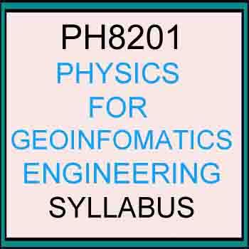 PH8202 PHYSICS FOR GEOINFORMATICS ENGINEERING SYLLABUS Regulation 2017 ANNA UNIVERSITY